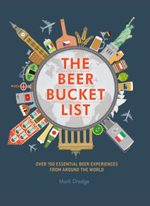 The Beer Bucket List : Over 150 Essential Beer Experiences from Around the World by Mark Dredge
