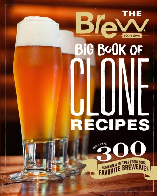 The Brew Your Own Big Book of Clone Recipes : Featuring 300 Homebrew Recipes from Your Favorite Breweries