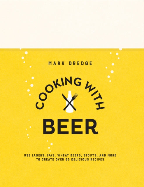 Cooking with Beer : Use Lagers, Ipas, Wheat Beers, Stouts, and More to Create Over 65 Delicious Recipes by Mark Dredge