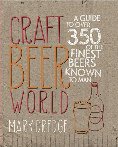 Craft Beer World : A Guide to Over 350 of the Finest Beers Known to Man by Mark Dredge