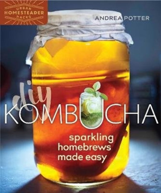 DIY Kombucha : Sparkling Homebrews Made Easy by Andrea Potter