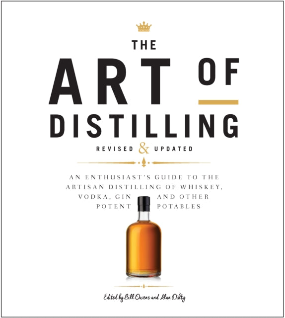The Art of Distilling, Revised and Expanded : An Enthusiast's Guide to the Artisan Distilling of Whiskey, Vodka, Gin and other Potent Potables by Bill Owens, Alan Dikty, Andrew Faulkner