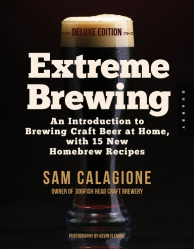 Extreme Brewing, a Deluxe Edition with 14 New Homebrew Recipes : An Introduction to Brewing Craft Beer at Home by Sam Calagione
