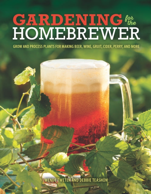 Gardening for the Homebrewer : Plants for Making Beer, Wine, Gruit, Cider, Perry, and More by Wendy Tweten and Debbie Teashon