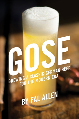 Gose : Brewing a Classic German Beer for the Modern Era by Fal Allen