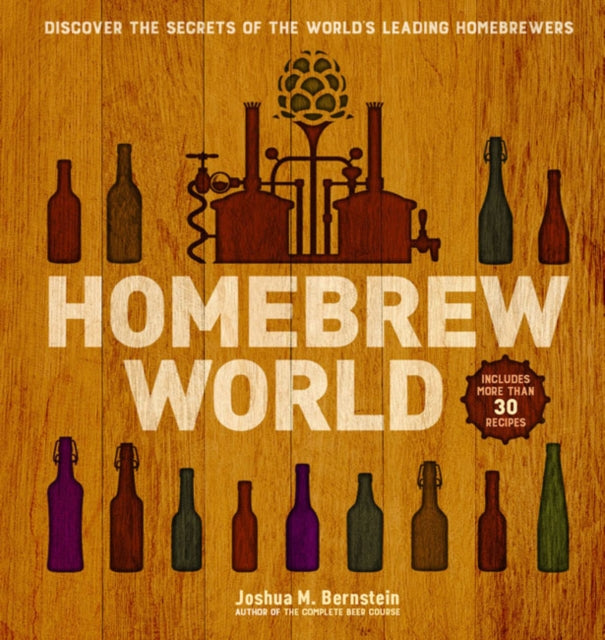 Homebrew World : Discover the Secrets of the World's Leading Homebrewers by Joshua M. Bernstein
