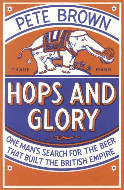 Hops and Glory : One man's search for the beer that built the British Empire by Pete Brown