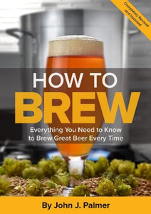 How To Brew : Everything You Need to Know to Brew Great Beer Every Time by John Palmer
