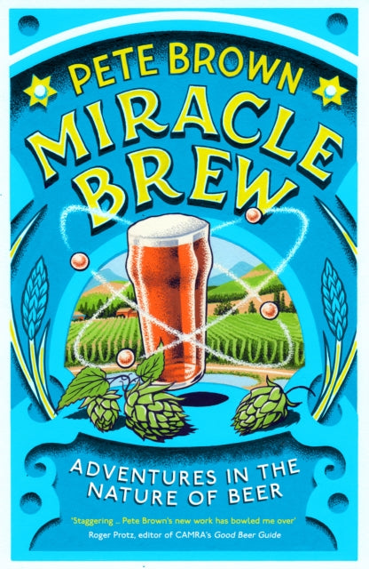 Miracle Brew : Hops, Barley, Water, Yeast and the Nature of Beer by Pete Brown