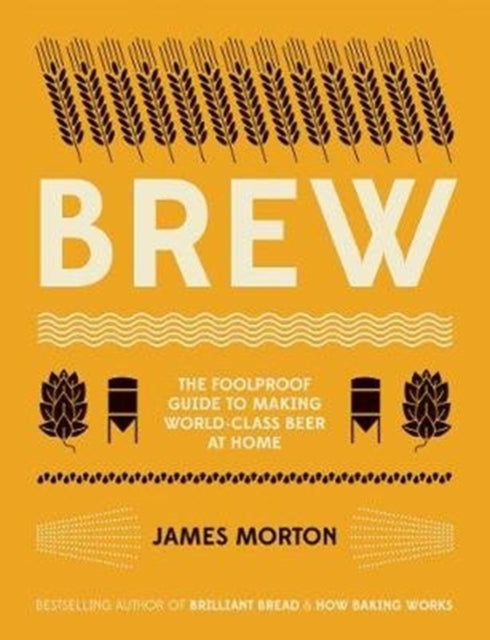 Brew : The Foolproof Guide to Making Your Own Beer at Home by James Morton