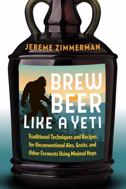 Brew Beer Like a Yeti : Traditional Techniques, Recipes, and Inspiration for Unconventional Ales, Gruits, and More by Jereme Zimmerman