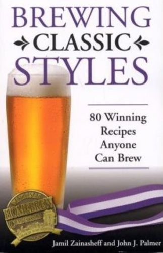 Brewing Classic Styles : 80 Winning Recipes Anyone Can Brew by Jamil Zainasheff and John J. Palmer