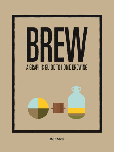 Brew : A Graphic Guide to Home Brewing by Mitchel Adams