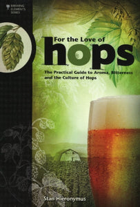For the Love of Hops : The Practical Guide to Aroma, Bitterness & the Culture of Hops by Stan Hieronymus