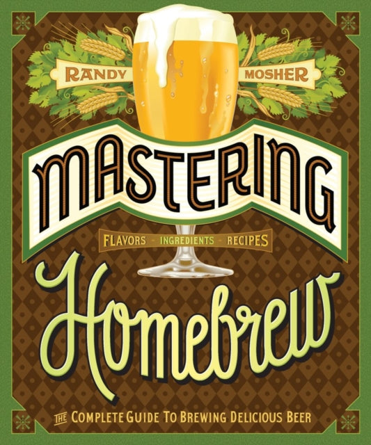 Mastering Homebrew : The complete guide to brewing delicious beer by Randy Mosher
