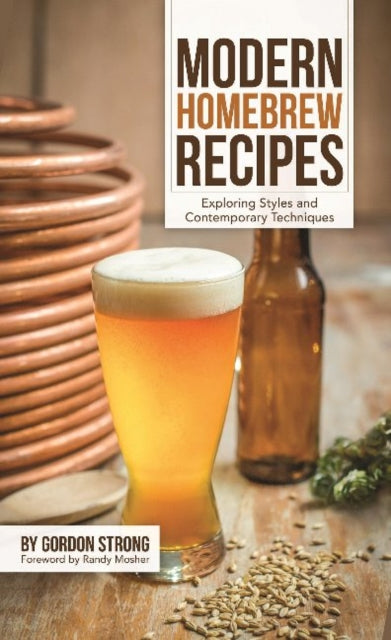 Modern Homebrew Recipes : Exploring Styles and Contemporary Techniques by Gordon Strong