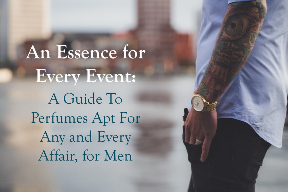 An Essence for Every Event: A Guide To Perfumes Apt For Any and Every Affair, for Men