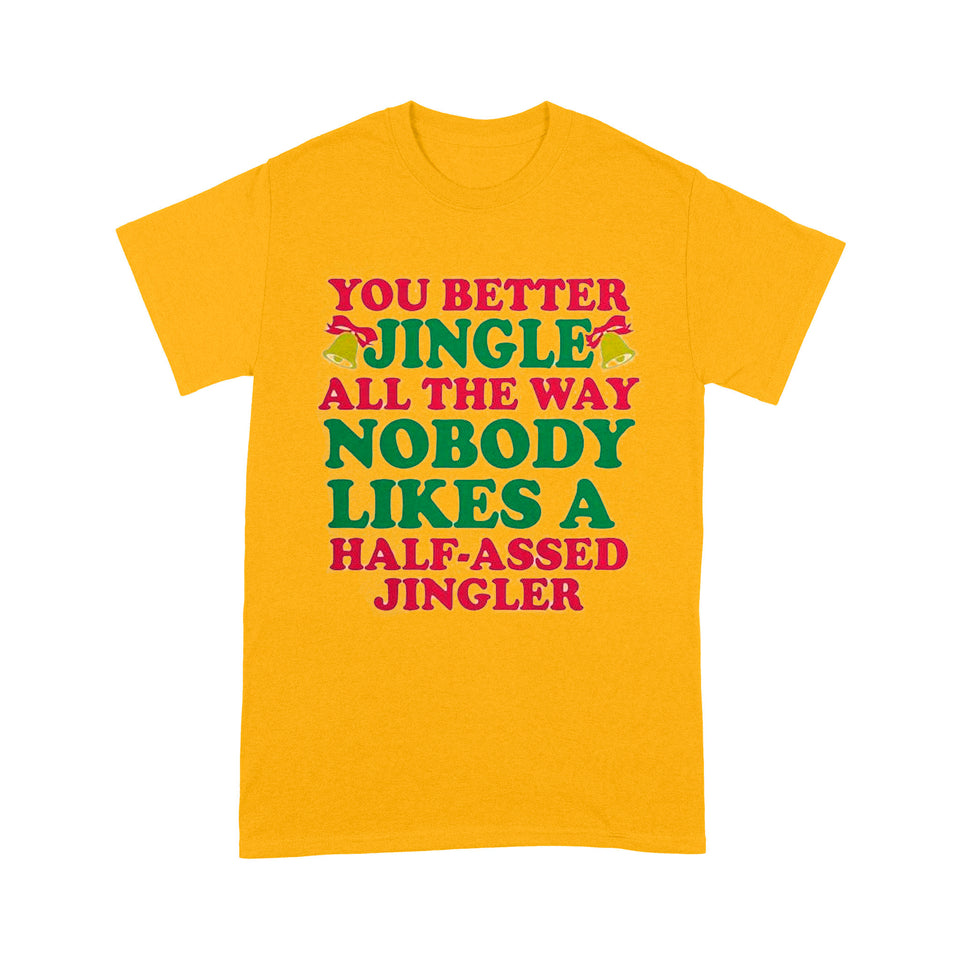 You better jingle all the way nobody likes a half assed jingler- Standard T-shirt