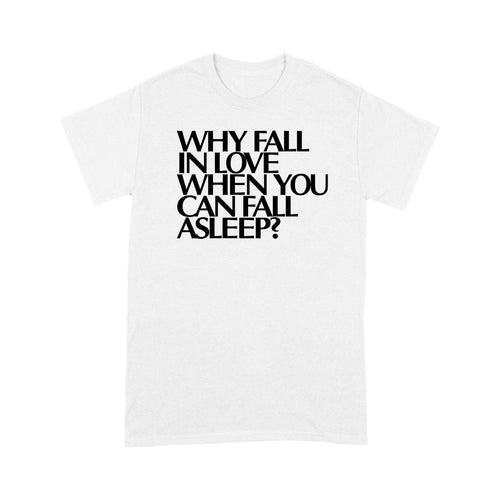 Why Fall In Love When You Can Fall Asleep Standard T-shirt For Him & Her, 2021 Trending Fashion Cute Lovely T-shirt For Men And Women