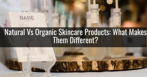 Natural Vs Organic Skincare Products: What Makes Them Different?