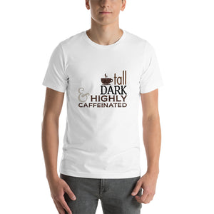 Tall, Dark & Highly Caffeinated Unisex T-Shirt