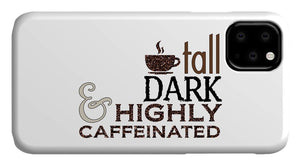 Tall Dark and Highly Caffeinated - Phone Case