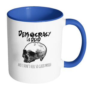 Democracy is Dead and I Don't Feel So Good Myself Coffee Mug - Awkward T-Shirts