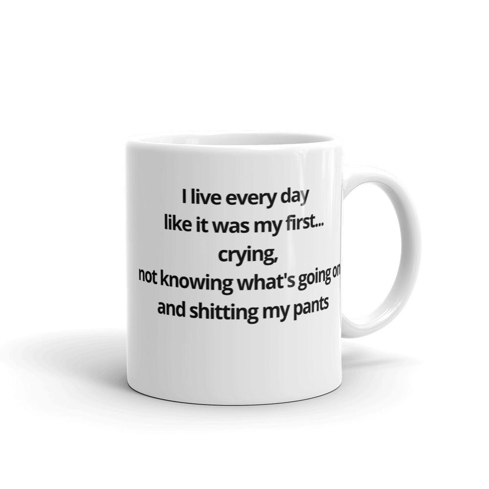 I live every day  like it was my first... crying,  not knowing what's going on  and shitting my pants Coffee Mug