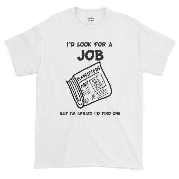 I'd Look for a Job But I'm Afraid I'd Find One Funny T-Shirt-White-S-Awkward T-Shirts
