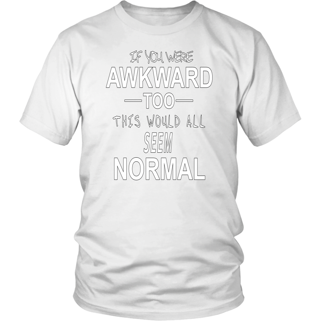 If You Were Awkward Too This Would All Seem Normal Shirt - Awkward T-Shirts