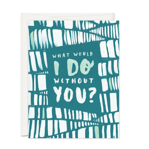 Greeting Cards - WHAT WOULD I DO WITHOUT YOU