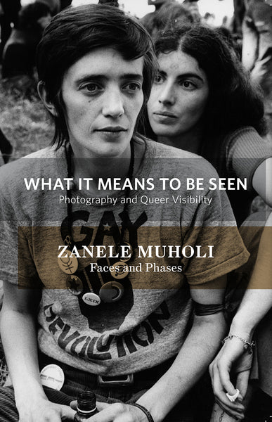 What It Means To Be Seen: Photography and Queer Visibility / Zanele Muholi: Faces and Phases