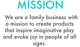 MISSION: We are a family business with a mission to create products that inspire imaginative play and evoke joy in people of all ages.