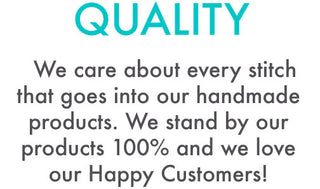 QUALITY : We care about every stitch that goes into our handmade products. We stand by our products 100% and we love our Happy Customers!