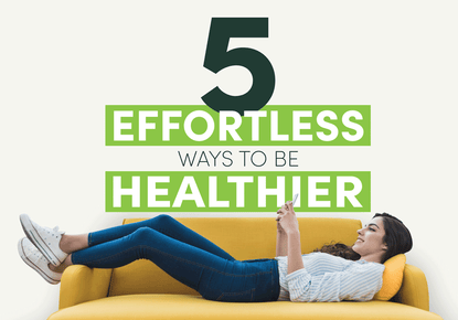 5 Effortless Ways to Be Healthier