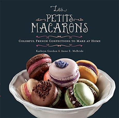 Les Petits Macarons: Colorful French Confections To Make At Home - Cookbook