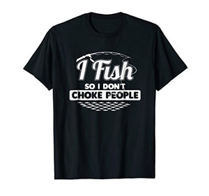 I Fish So I Don't Choke People Funny Sayings Fishing T-shirt