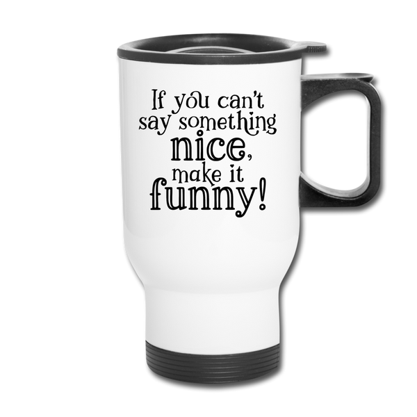 If You Can't Say Something Nice Travel Mug - white