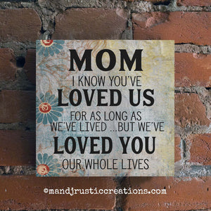 Mom Gift | Mom We Loved You our Whole Lives | Box Sign | 8x8 | 3