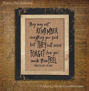 THEY MAY NOT REMEMBER WHAT YOU SAID | TEACHER  | Gift | Personalized | Thank You | Burlap | 0254 - M and J Rustic Creations