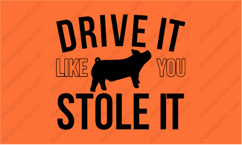 DRIVE IT LIKE YOU STOLE IT- PIG