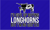I'D GIVE UP BUYING LONGHORNS, BUT I'M NO QUITTER