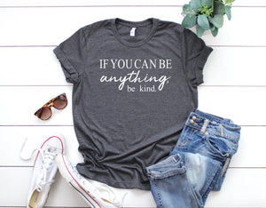 Be Kind T-shirt - If You Can Be Anything, Be Kind. - Cute Women's T-shirt - Comfortable T-shirts - Unisex T-shirt