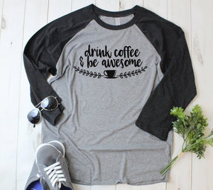 Drink Coffee & Be Awesome 3/4 Sleeve T-Shirt - Coffee Shirts - Mom Shirt - Gift for Mom - Tired - Coffee Lover