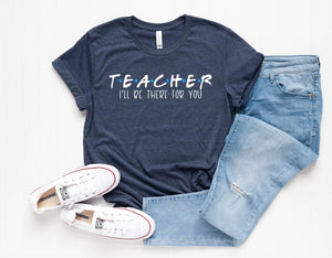 Teacher Unisex T-Shirt - I'll Be There For You - Gift for Teacher - Kindergarten Shirt - Grade Level T-shirts