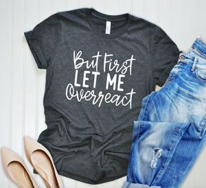 But First Let Me Overreact Unisex T-Shirt - Mom T-shirt - Anxiety Shirt - Funny T-Shirt - Dramatic T-shirt - Brunch Shirt - Yoga Workout Tee