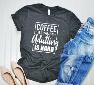 Coffee Because Adulting Is Hard Unisex T-shirt - Mom Shirts - Coffee T-shirt - Sarcasm Shirt - Gift For Mom - Gift For Her - Caffeine Shirt