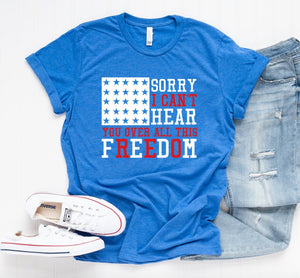 4th of July T-shirt - Sorry I Can't Hear You Over All This Freedom - Flag T-shirt