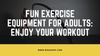 Fun Exercise Equipment for Adults: Enjoy Your Workout