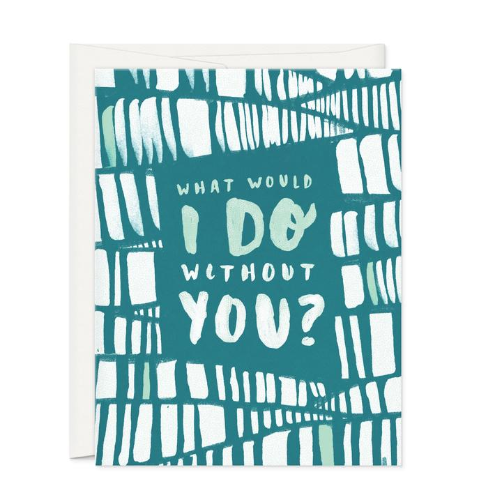 What Would I Do Without You-Greeting Card - 318 Art and Garden